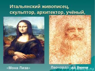 Итальянский живописец, скульптор, архитектор, учёный, инженер. «Мона Лиза» Леона