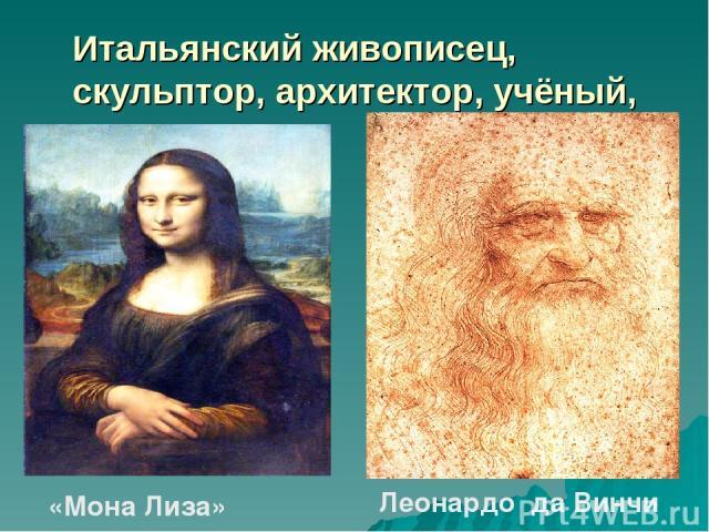 Итальянский живописец, скульптор, архитектор, учёный, инженер. «Мона Лиза» Леонардо да Винчи
