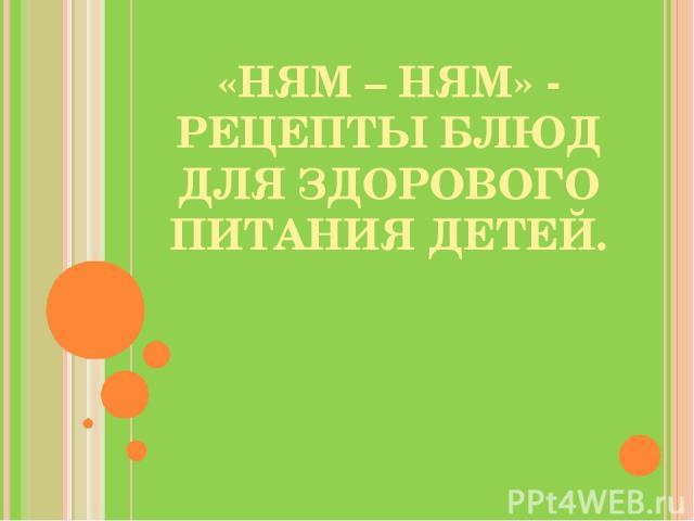 «НЯМ – НЯМ» - РЕЦЕПТЫ БЛЮД ДЛЯ ЗДОРОВОГО ПИТАНИЯ ДЕТЕЙ.