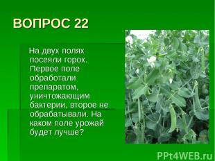 ВОПРОС 22 На двух полях посеяли горох. Первое поле обработали препаратом, уничто