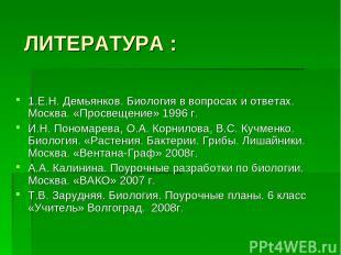 ЛИТЕРАТУРА : 1.Е.Н. Демьянков. Биология в вопросах и ответах. Москва. «Просвещен