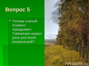 Вопрос 5 Почему ученый Климент Аркадьевич Тимирязев назвал роль растений космиче
