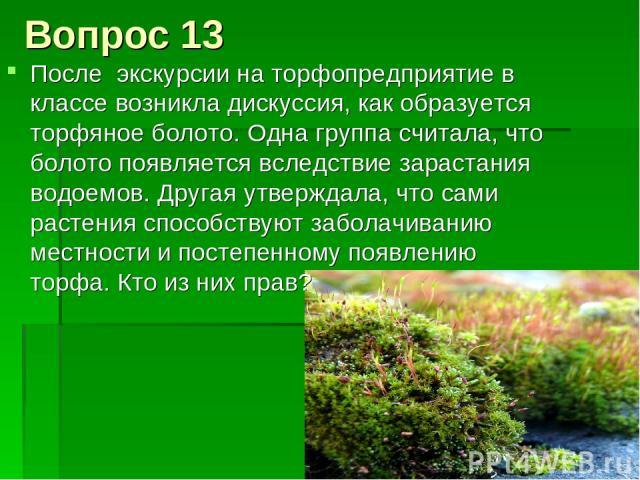 Вопрос 13 После экскурсии на торфопредприятие в классе возникла дискуссия, как образуется торфяное болото. Одна группа считала, что болото появляется вследствие зарастания водоемов. Другая утверждала, что сами растения способствуют заболачиванию мес…