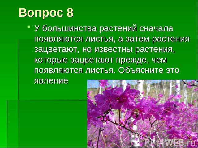 Вопрос 8 У большинства растений сначала появляются листья, а затем растения зацветают, но известны растения, которые зацветают прежде, чем появляются листья. Объясните это явление