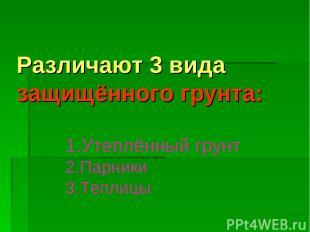 Различают 3 вида защищённого грунта: Утеплённый грунт Парники Теплицы