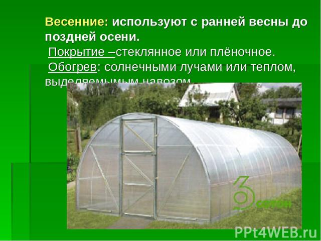 Весенние: используют с ранней весны до поздней осени. Покрытие –стеклянное или плёночное. Обогрев: солнечными лучами или теплом, выделяемымым навозом.