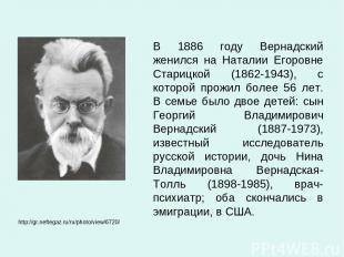 В 1886 году Вернадский женился на Наталии Егоровне Старицкой (1862-1943), с кото