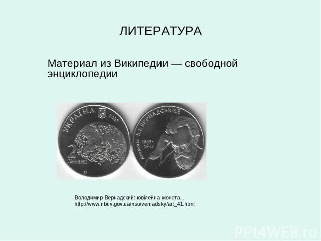 ЛИТЕРАТУРА Володимир Вернадский: ювілейна монета... http://www.nbuv.gov.ua/nsu/vernadsky/art_41.html Материал из Википедии — свободной энциклопедии