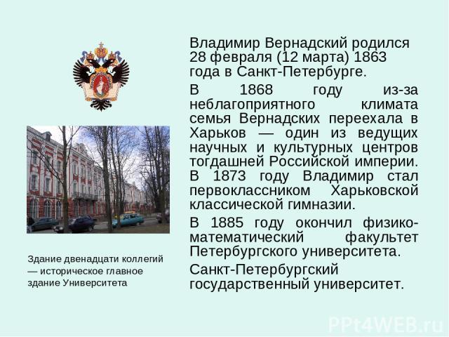 Владимир Вернадский родился 28 февраля (12 марта) 1863 года в Санкт-Петербурге. В 1868 году из-за неблагоприятного климата семья Вернадских переехала в Харьков — один из ведущих научных и культурных центров тогдашней Российской империи. В 1873 году …