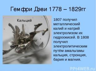 Гемфри Дэви 1778 – 1829гг 1807 получил металлический калий и натрий электролизом