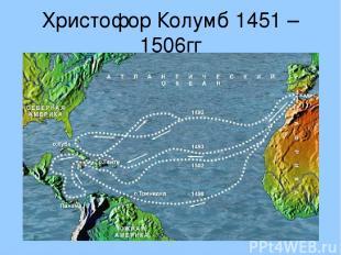 Христофор Колумб 1451 – 1506гг Открыл Америку, совершив кругосветное путешествие