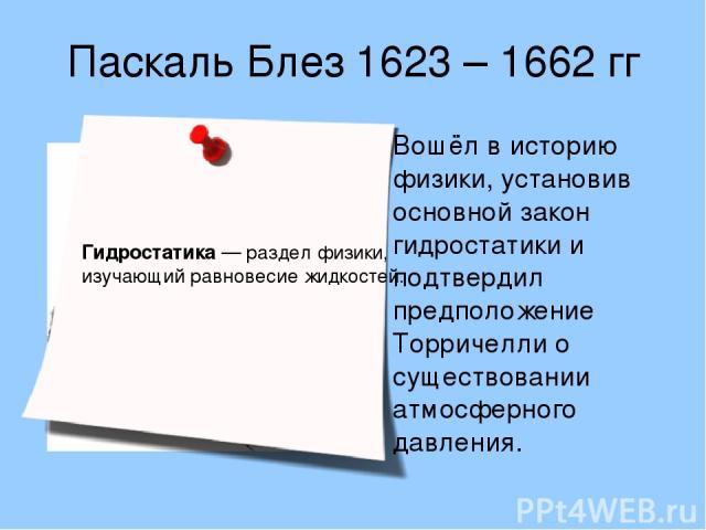 Паскаль Блез 1623 – 1662 гг Вошёл в историю физики, установив основной закон гидростатики и подтвердил предположение Торричелли о существовании атмосферного давления.