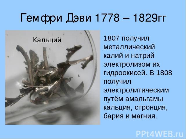 Гемфри Дэви 1778 – 1829гг 1807 получил металлический калий и натрий электролизом их гидроокисей. В 1808 получил электролитическим путём амальгамы кальция, стронция, бария и магния.