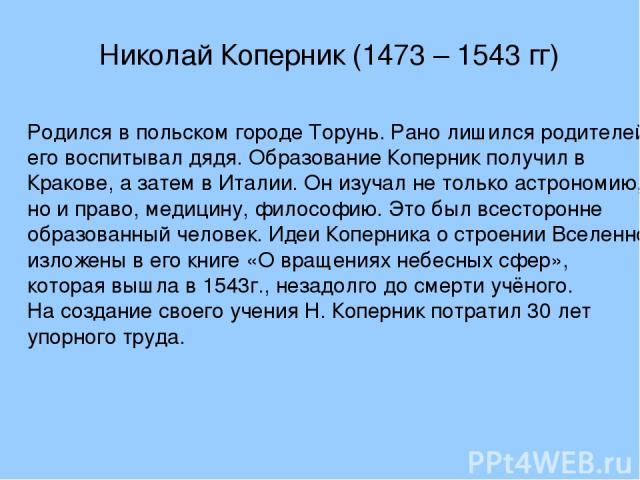Николай Коперник (1473 – 1543 гг) Родился в польском городе Торунь. Рано лишился родителей, его воспитывал дядя. Образование Коперник получил в Кракове, а затем в Италии. Он изучал не только астрономию, но и право, медицину, философию. Это был всест…