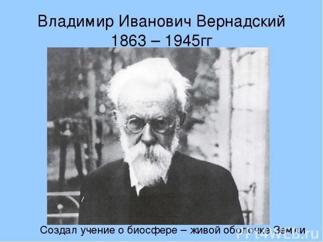 Владимир Иванович Вернадский 1863 – 1945гг