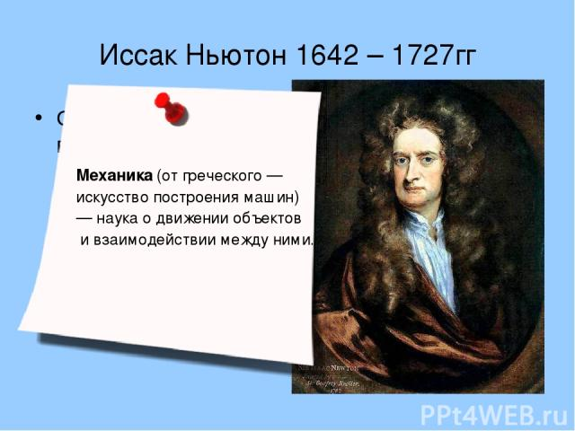 Иссак Ньютон 1642 – 1727гг Описал закон всемирного тяготения и так называемые Законы Ньютона, заложившие основы классической механики.