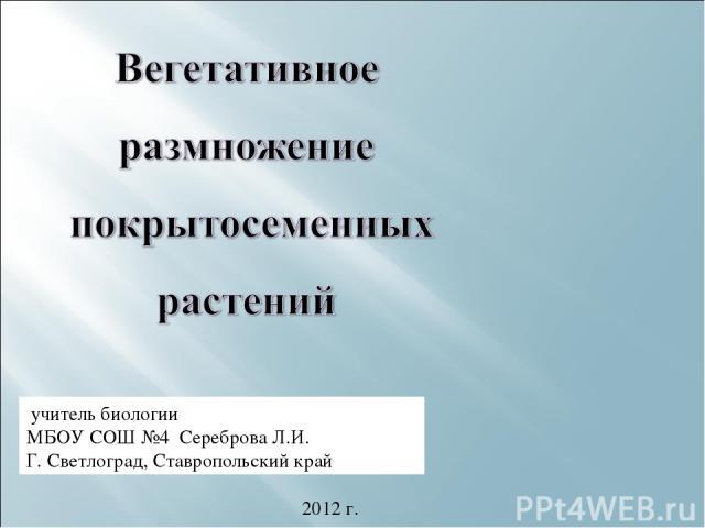 учитель биологии МБОУ СОШ №4 Сереброва Л.И. Г. Светлоград, Ставропольский край 2012 г.
