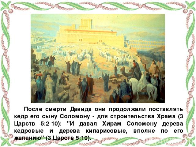 После смерти Давида они продолжали поставлять кедр его сыну Соломону - для строительства Храма (3 Царств 5:2-10):