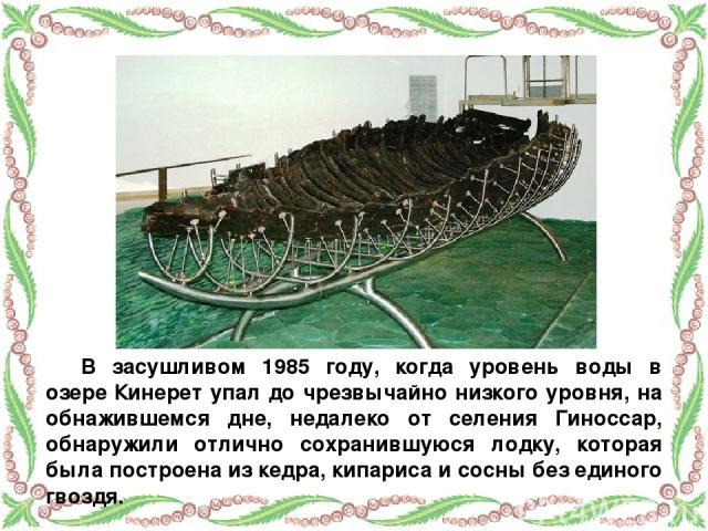 В засушливом 1985 году, когда уровень воды в озере Кинерет упал до чрезвычайно низкого уровня, на обнажившемся дне, недалеко от селения Гиноссар, обнаружили отлично сохранившуюся лодку, которая была построена из кедра, кипариса и сосны без единого гвоздя.