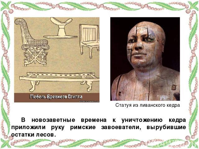 В новозаветные времена к уничтожению кедра приложили руку римские завоеватели, вырубившие остатки лесов. Статуя из ливанского кедра