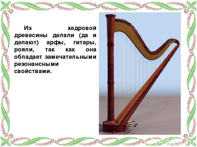 Из кедровой древесины делали (да и делают) арфы, гитары, рояли, так как она обладает замечательными резонансными свойствами.