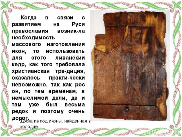 Когда в связи с развитием на Руси православия возник-ла необходимость массового изготовления икон, то использовать для этого ливанский кедр, как того требовала христианская тра-диция, оказалось практи-чески невозможно, так как рос он, по тем времена…