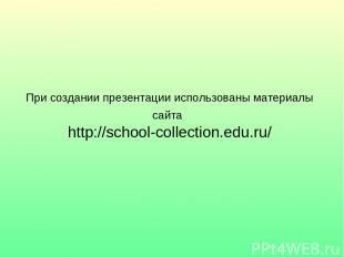 При создании презентации использованы материалы сайта http://school-collection.e