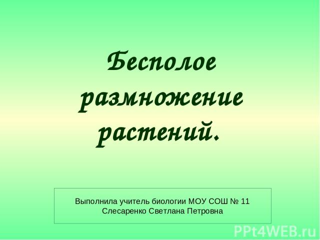 Бесполое размножение растений. Выполнила учитель биологии МОУ СОШ № 11 Слесаренко Светлана Петровна