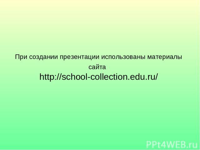 При создании презентации использованы материалы сайта http://school-collection.edu.ru/