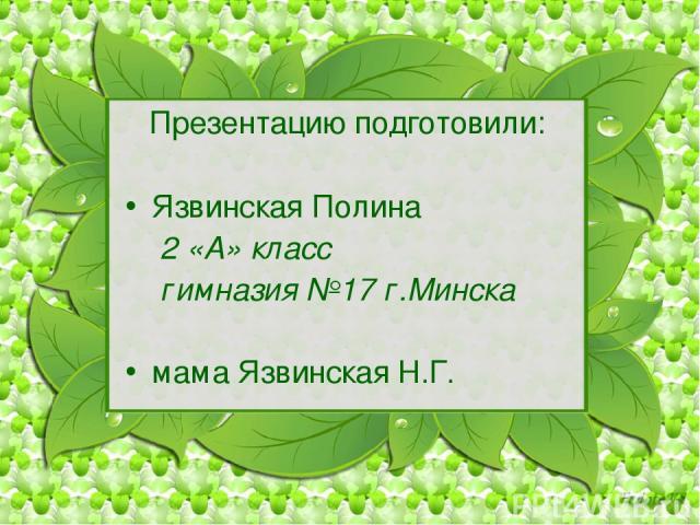 Презентацию подготовили: Язвинская Полина 2 «А» класс гимназия №17 г.Минска мама Язвинская Н.Г.