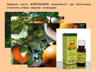 Эфирное масло апельсина применяется при бессоннице, стоматите, отёках, неврозе,
