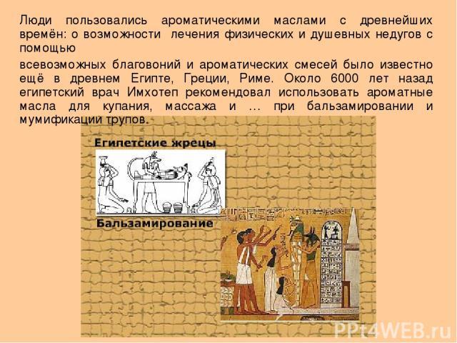Люди пользовались ароматическими маслами с древнейших времён: о возможности лечения физических и душевных недугов с помощью всевозможных благовоний и ароматических смесей было известно ещё в древнем Египте, Греции, Риме. Около 6000 лет назад египетс…