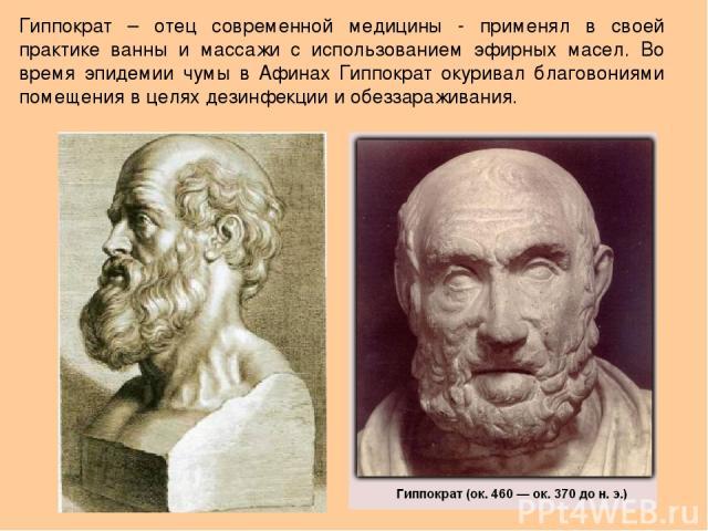 Гиппократ – отец современной медицины - применял в своей практике ванны и массажи с использованием эфирных масел. Во время эпидемии чумы в Афинах Гиппократ окуривал благовониями помещения в целях дезинфекции и обеззараживания.