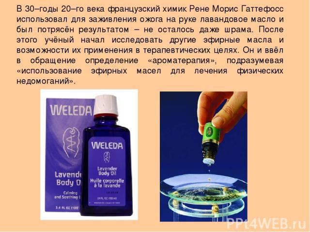 В 30–годы 20–го века французский химик Рене Морис Гаттефосс использовал для заживления ожога на руке лавандовое масло и был потрясён результатом – не осталось даже шрама. После этого учёный начал исследовать другие эфирные масла и возможности их при…