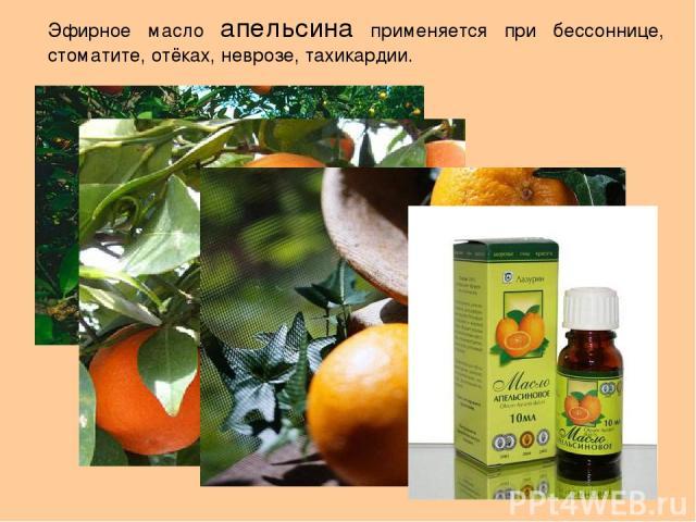 Эфирное масло апельсина применяется при бессоннице, стоматите, отёках, неврозе, тахикардии.
