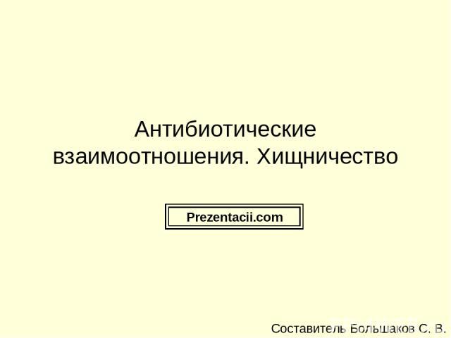 Антибиотические взаимоотношения. Хищничество Составитель Большаков С. В. Prezentacii.com