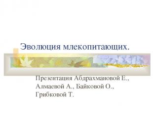Эволюция млекопитающих. Презентация Абдрахмановой Е., Алмаевой А., Байковой О.,