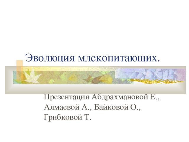 Эволюция млекопитающих. Презентация Абдрахмановой Е., Алмаевой А., Байковой О., Грибковой Т.