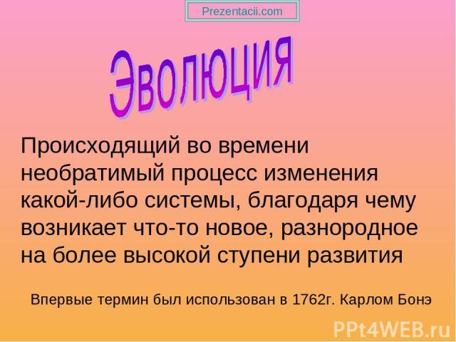 Происходящий во времени необратимый процесс изменения какой-либо системы, благодаря чему возникает что-то новое, разнородное на более высокой ступени развития Впервые термин был использован в 1762г. Карлом Бонэ Prezentacii.com