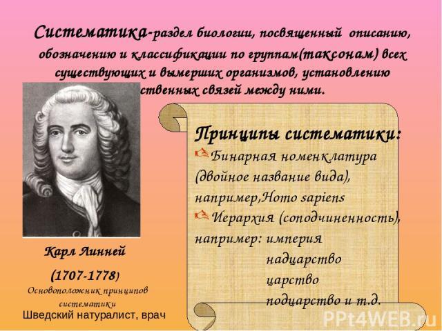 Систематика-раздел биологии, посвященный описанию, обозначению и классификации по группам(таксонам) всех существующих и вымерших организмов, установлению родственных связей между ними. Карл Линней (1707-1778) Принципы систематики: Бинарная номенклат…