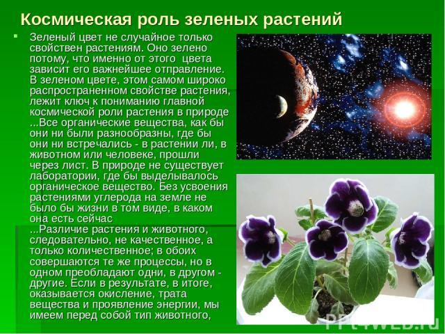 Космическая роль зеленых растений Зеленый цвет не случайное только свойствен растениям. Оно зелено потому, что именно от этого цвета зависит его важнейшее отправление. В зеленом цвете, этом самом широко распространенном свойстве растения, лежит ключ…