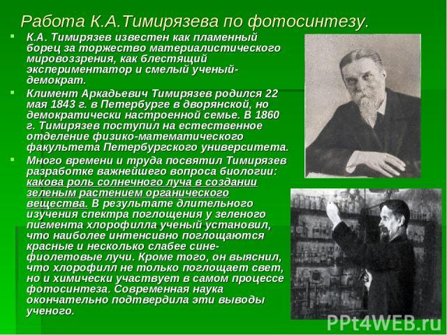 Работа К.А.Тимирязева по фотосинтезу. К.А. Тимирязев известен как пламенный борец за торжество материалистического мировоззрения, как блестящий экспериментатор и смелый ученый-демократ. Климент Аркадьевич Тимирязев родился 22 мая 1843 г. в Петербург…