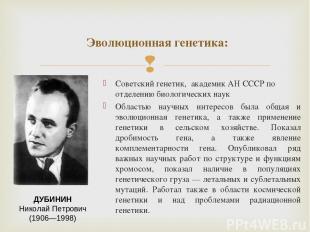 Советскийгенетик, академик АН СССР по отделению биологических наук Областью на