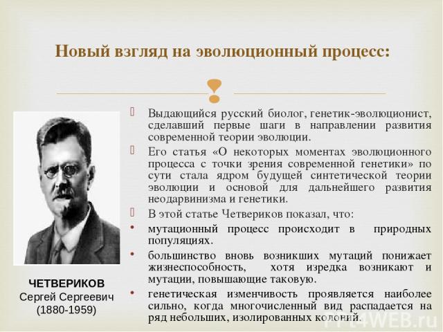 Выдающийся русский биолог,генетик-эволюционист, сделавший первые шаги в направлении развития современной теории эволюции. Его статья «О некоторых моментах эволюционного процесса с точки зрения современной генетики» по сути стала ядром будущей синте…