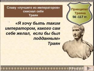 . Славу «лучшего из императоров» снискал себе Траян «Я хочу быть таким император