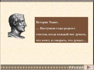 Историк Тацит. … Наступили годы редкого счастья, когда каждый мог думать, что хо