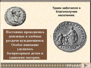 Траян заботился о благополучии населения. Постоянно проводились денежные и хлебн