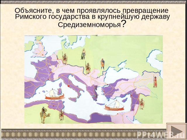 Объясните, в чем проявлялось превращение Римского государства в крупнейшую державу Средиземноморья?