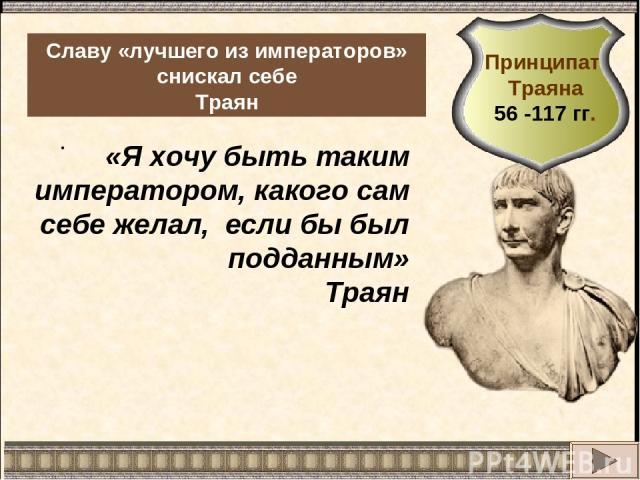 . Славу «лучшего из императоров» снискал себе Траян «Я хочу быть таким императором, какого сам себе желал, если бы был подданным» Траян