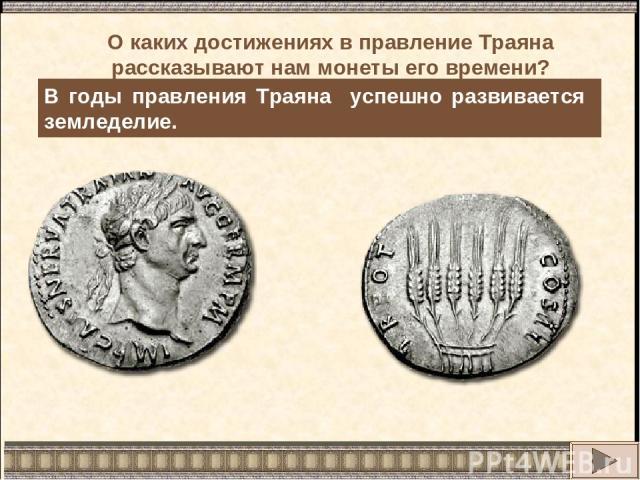 В годы правления Траяна успешно развивается земледелие. О каких достижениях в правление Траяна рассказывают нам монеты его времени?